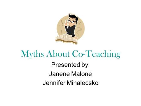 Myths About Co-Teaching Presented by: Janene Malone Jennifer Mihalecsko.