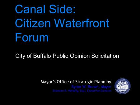 Canal Side: Citizen Waterfront Forum City of Buffalo Public Opinion Solicitation Mayor's Office of Strategic Planning Byron W. Brown, Mayor Brendan R.