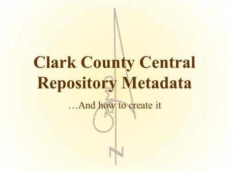Clark County Central Repository Metadata …And how to create it.