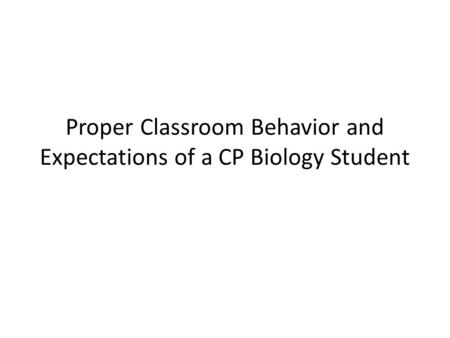 Proper Classroom Behavior and Expectations of a CP Biology Student.