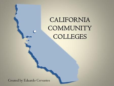 CALIFORNIA COMMUNITY COLLEGES Created by Eduardo Cervantes.