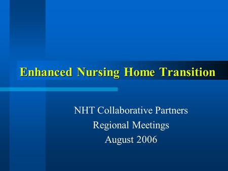 Enhanced Nursing Home Transition NHT Collaborative Partners Regional Meetings August 2006.