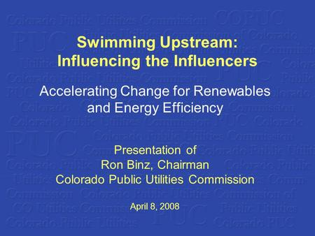 Swimming Upstream: Influencing the Influencers Accelerating Change for Renewables and Energy Efficiency Presentation of Ron Binz, Chairman Colorado Public.