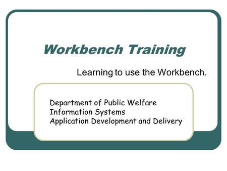 Workbench Training Learning to use the Workbench. Department of Public Welfare Information Systems Application Development and Delivery.