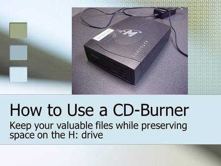 How to Use a CD-Burner Keep your valuable files while preserving space on the H: drive.