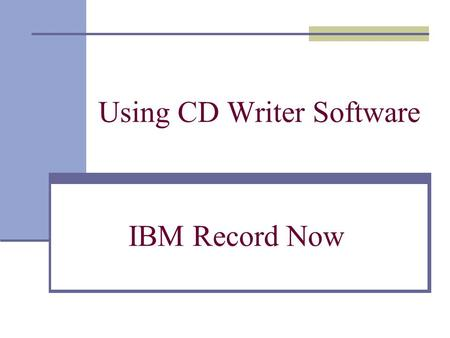 Using CD Writer Software IBM Record Now. Starting the Program If you put a blank CD in the drive, it may open the program automatically. Otherwise, navigate.
