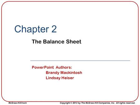 McGraw-Hill/IrwinCopyright © 2013 by The McGraw-Hill Companies, Inc. All rights reserved. Chapter 2 The Balance Sheet PowerPoint Authors: Brandy Mackintosh.