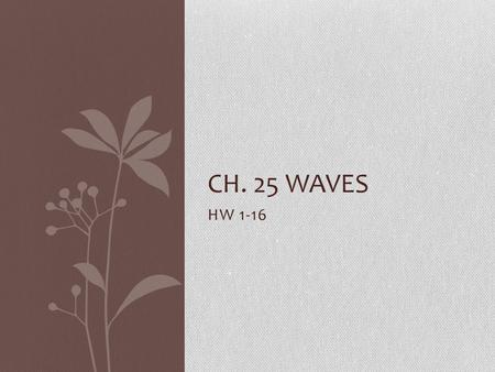 HW 1-16 CH. 25 WAVES. Ch. 25.1-25.2 1. A vibration causes a wave and a wave spreads out through space. 2.The period would be 1 second. 3.The pendulum.