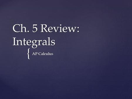 { Ch. 5 Review: Integrals AP Calculus. 5.2: The Differential dy 5.2: Linear Approximation 5.3: Indefinite Integrals 5.4: Riemann Sums (Definite Integrals)