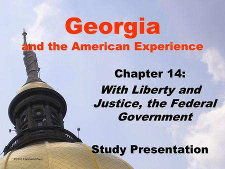 Georgia and the American Experience Chapter 14: With Liberty and Justice, the Federal Government Study Presentation ©2005 Clairmont Press.