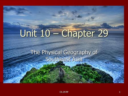 Ch 29 PP1 Unit 10 – Chapter 29 The Physical Geography of Southeast Asia.