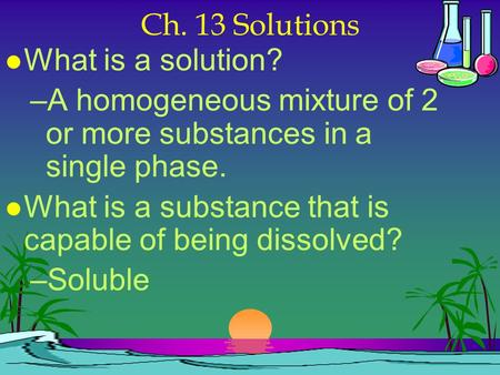 Ch. 13 Solutions lWlWhat is a solution? –A–A homogeneous mixture of 2 or more substances in a single phase. lWlWhat is a substance that is capable of.