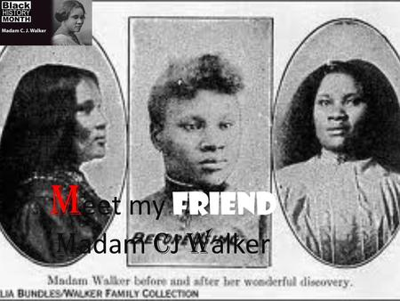 M eet my friend M adam C J W alker. Early life Madam was born December 23, 1867. Her birth name is Sarah Breedlove. She is my best friend I know every.