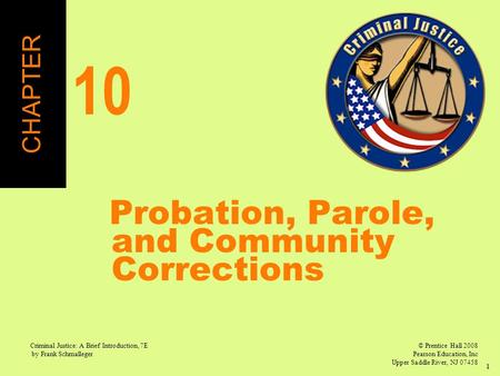 © Prentice Hall 2008 Pearson Education, Inc Upper Saddle River, NJ 07458 Criminal Justice: A Brief Introduction, 7E by Frank Schmalleger 1 Probation, Parole,