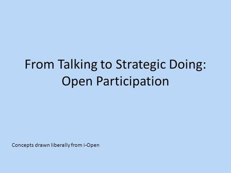 From Talking to Strategic Doing: Open Participation Concepts drawn liberally from i-Open.