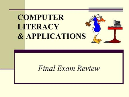 COMPUTER LITERACY & APPLICATIONS Final Exam Review.