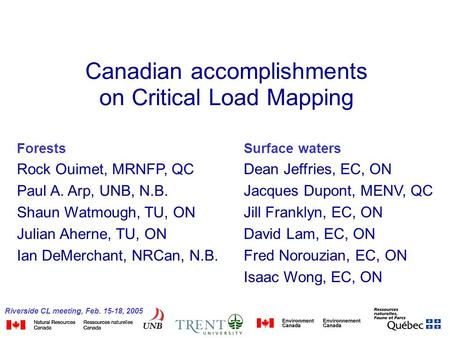 Riverside CL meeting, Feb. 15-18, 2005 Canadian accomplishments on Critical Load Mapping Forests Rock Ouimet, MRNFP, QC Paul A. Arp, UNB, N.B. Shaun Watmough,