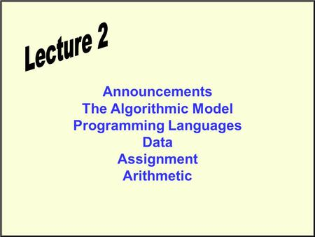 Announcements The Algorithmic Model Programming Languages Data Assignment Arithmetic.