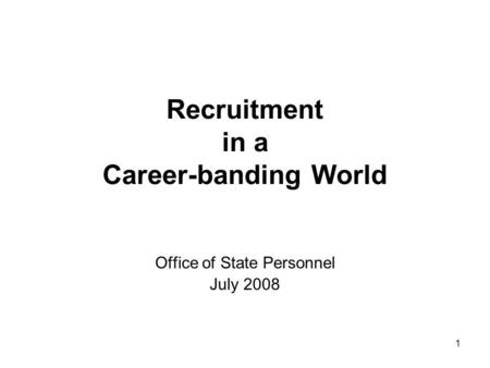 1 Recruitment in a Career-banding World Office of State Personnel July 2008.