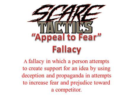 A fallacy in which a person attempts to create support for an idea by using deception and propaganda in attempts to increase fear and prejudice toward.