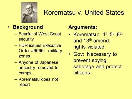 Korematsu v. United States Background –Fearful of West Coast security –FDR issues Executive Order #9066 – military zones –Anyone of Japanese ancestry removed.