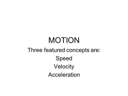 MOTION Three featured concepts are: Speed Velocity Acceleration.