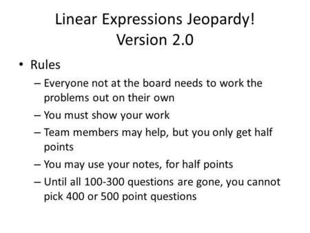 Linear Expressions Jeopardy! Version 2.0 Rules – Everyone not at the board needs to work the problems out on their own – You must show your work – Team.