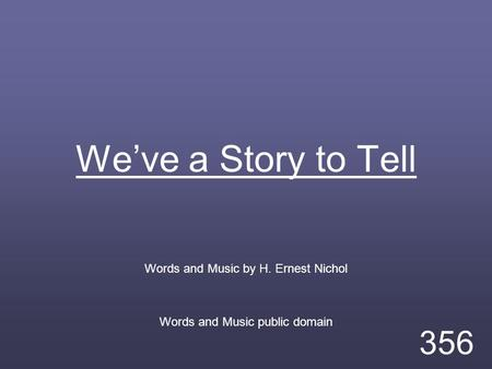 We've a Story to Tell Words and Music by H. Ernest Nichol Words and Music public domain 356.