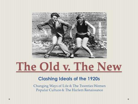 The Old v. The New Clashing Ideals of the 1920s Changing Ways of Life & The Twenties Women Popular Culture & The Harlem Renaissance.
