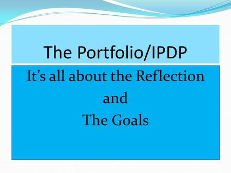 The Portfolio/IPDP It's all about the Reflection and The Goals.