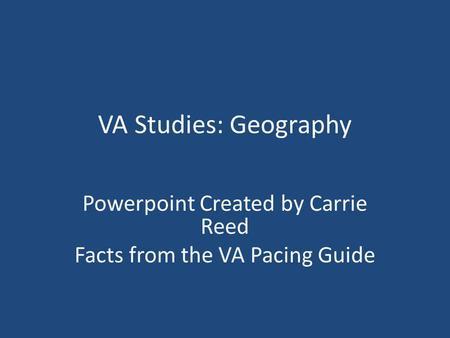 VA Studies: Geography Powerpoint Created by Carrie Reed Facts from the VA Pacing Guide.