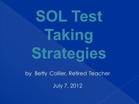 By Betty Collier, Retired Teacher July 7, 2012 SOL Test Taking Strategies.