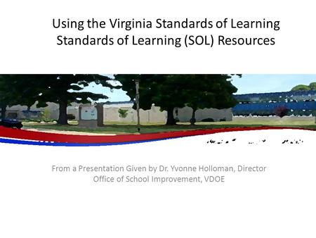 Using the Virginia Standards of Learning Standards of Learning (SOL) Resources From a Presentation Given by Dr. Yvonne Holloman, Director Office of School.