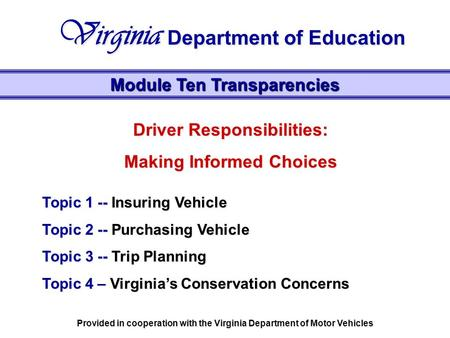 Driver Responsibilities: Making Informed Choices Topic 1 -- Insuring Vehicle Topic 2 -- Purchasing Vehicle Topic 3 -- Trip Planning Topic 4 – Virginia's.