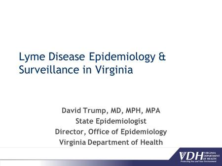 Lyme Disease Epidemiology & Surveillance in Virginia David Trump, MD, MPH, MPA State Epidemiologist Director, Office of Epidemiology Virginia Department.