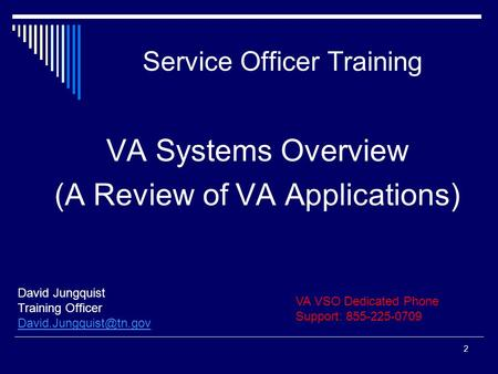 Service Officer Training David Jungquist Training Officer 2 VA Systems Overview (A Review of VA Applications) VA VSO Dedicated Phone.