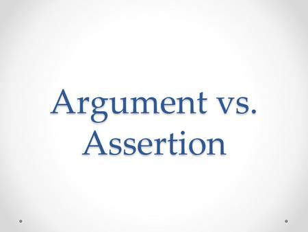 Argument vs. Assertion. Assertion A judgment or conclusion that is presented by itself without reasons to support it o EX: Mr. Jones is a horrible teacher.