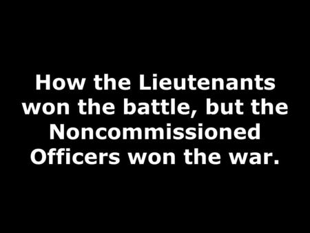How the Lieutenants won the battle, but the Noncommissioned Officers won the war.