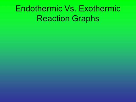Endothermic Vs. Exothermic Reaction Graphs. Endothermic Reaction: a reaction in which the products have more stored energy than the reactants. The reaction.