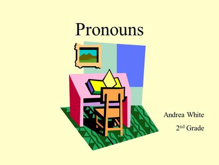 Pronouns Andrea White 2 nd Grade Pronouns take the place of nouns. Matt has a new car. He is very careful driving it. My sister got a cat. It is black.