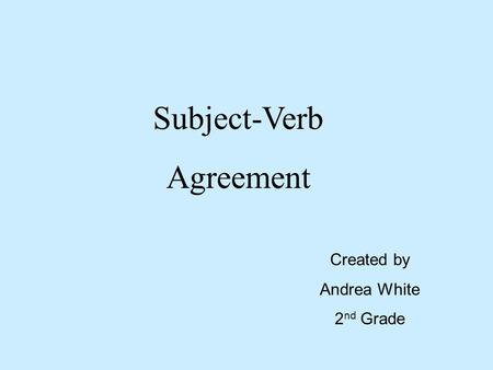 Subject-Verb Agreement Created by Andrea White 2 nd Grade.