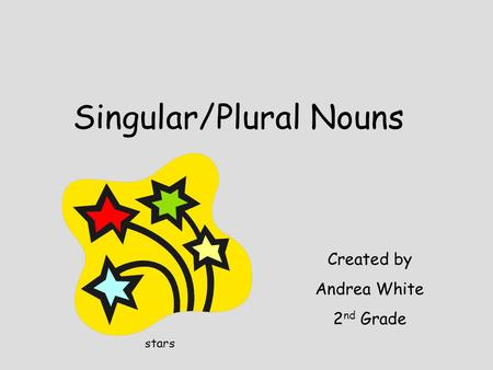 Singular/Plural Nouns Created by Andrea White 2 nd Grade stars.