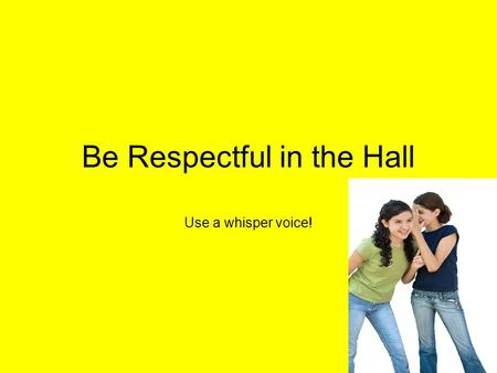 Be Respectful in the Hall Use a whisper voice!. When should we use a whisper voice in the hallway? Before school while waiting for school to begin. During.