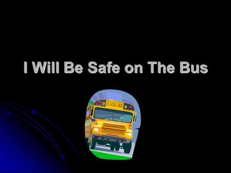 I Will Be Safe on The Bus. Expectations Sit and remain seated Face forward Keep aisles clear.