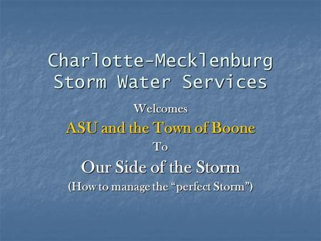 "Charlotte-Mecklenburg Storm Water Services Welcomes ASU and the Town of Boone To Our Side of the Storm (How to manage the ""perfect Storm"")"