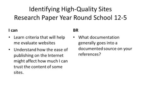Identifying High-Quality Sites Research Paper Year Round School 12-5 I canBR Learn criteria that will help me evaluate websites Understand how the ease.