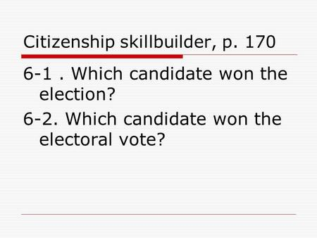 Citizenship skillbuilder, p. 170 6-1. Which candidate won the election? 6-2. Which candidate won the electoral vote?