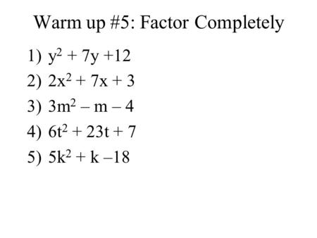 Warm up #5: Factor Completely 1)y 2 + 7y +12 2)2x 2 + 7x + 3 3)3m 2 – m – 4 4)6t 2 + 23t + 7 5)5k 2 + k –18.