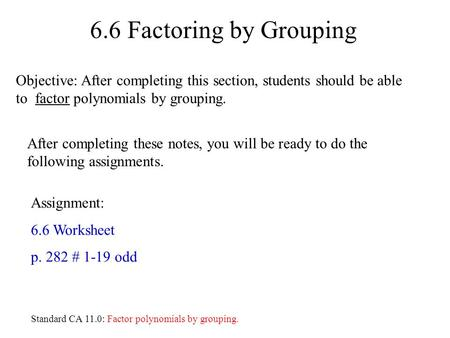 6.6 Factoring by Grouping Assignment: 6.6 Worksheet p. 282 # 1-19 odd After completing these notes, you will be ready to do the following assignments.