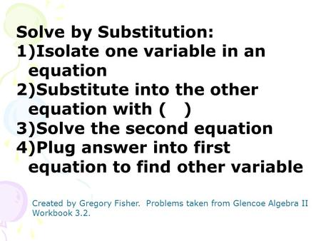 Solve by Substitution: 1)Isolate one variable in an equation 2)Substitute into the other equation with ( ) 3)Solve the second equation 4)Plug answer into.